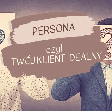 Po co Ci persona – czyli Twój klient idealny