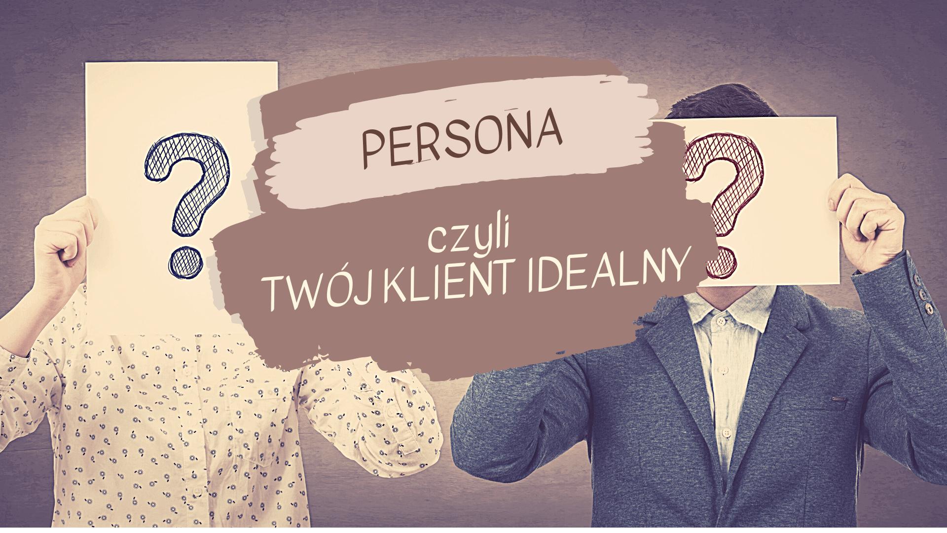 PERSONA 1 1 - Po co Ci persona - czyli Twój klient idealny